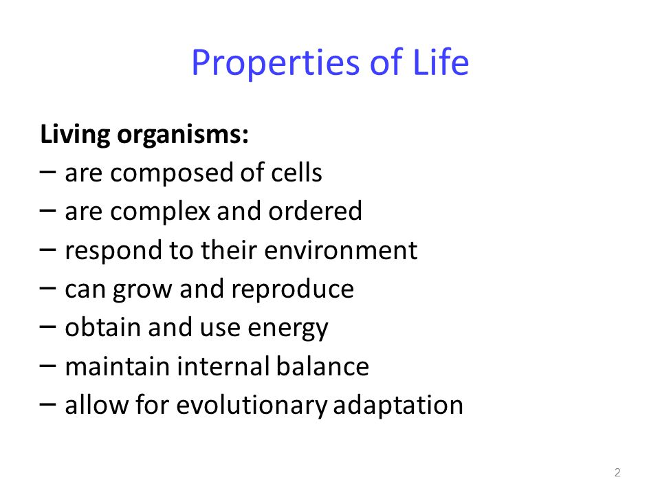 Properties of Life Living organisms: – are composed of cells – are complex and ordered – respond to their environment – can grow and reproduce – obtain and use energy – maintain internal balance – allow for evolutionary adaptation 2