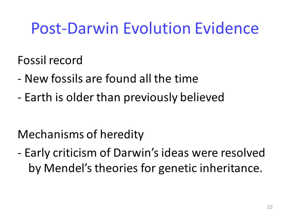Post-Darwin Evolution Evidence Fossil record - New fossils are found all the time - Earth is older than previously believed Mechanisms of heredity - Early criticism of Darwin's ideas were resolved by Mendel's theories for genetic inheritance.