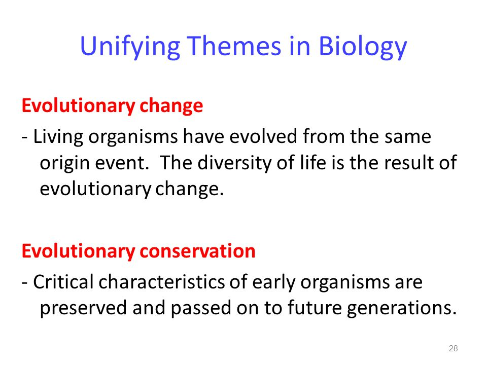 Unifying Themes in Biology Evolutionary change - Living organisms have evolved from the same origin event.
