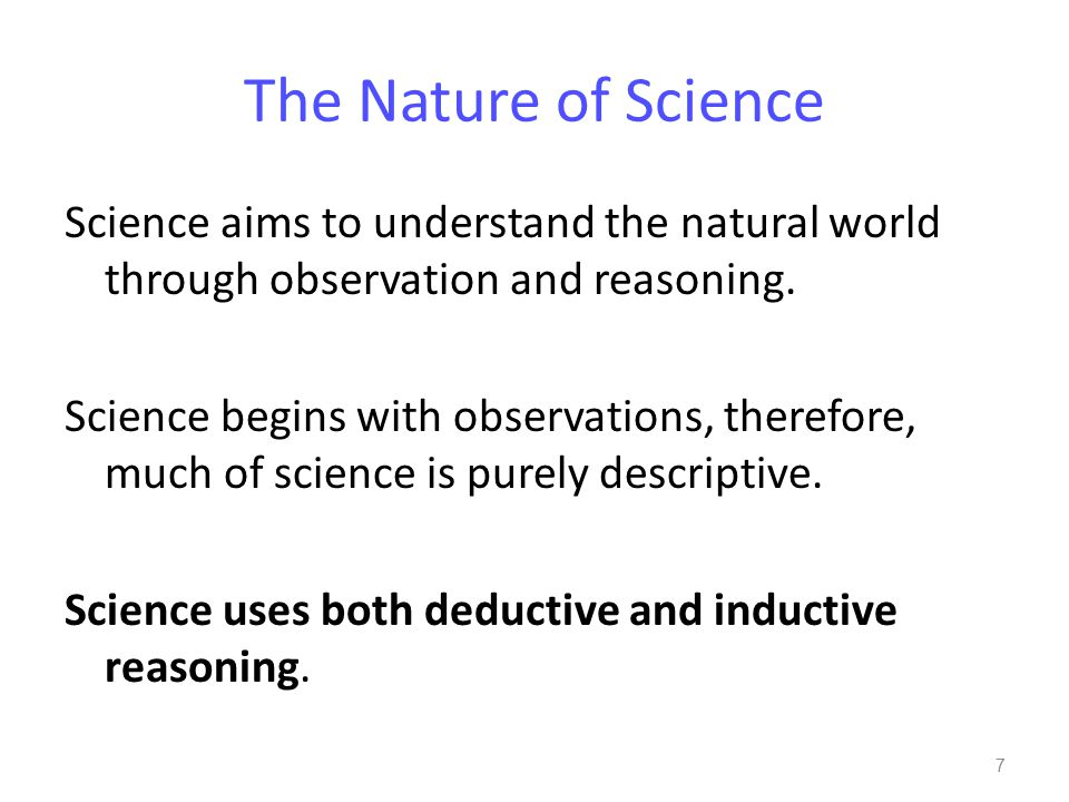 The Nature of Science Science aims to understand the natural world through observation and reasoning. Science begins with observations, therefore, muc