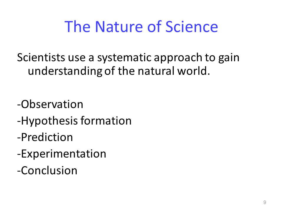 The Nature of Science Scientists use a systematic approach to gain understanding of the natural world. -Observation -Hypothesis formation -Prediction