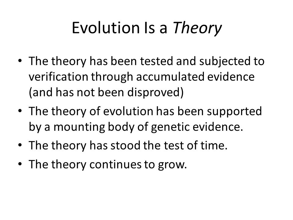 Evolution Is a Theory The theory has been tested and subjected to verification through accumulated evidence (and has not been disproved) The theory of