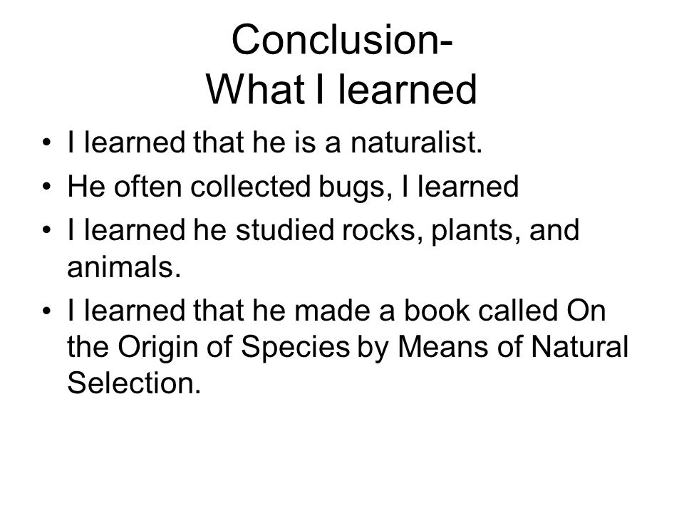 Conclusion- What I learned I learned that he is a naturalist.