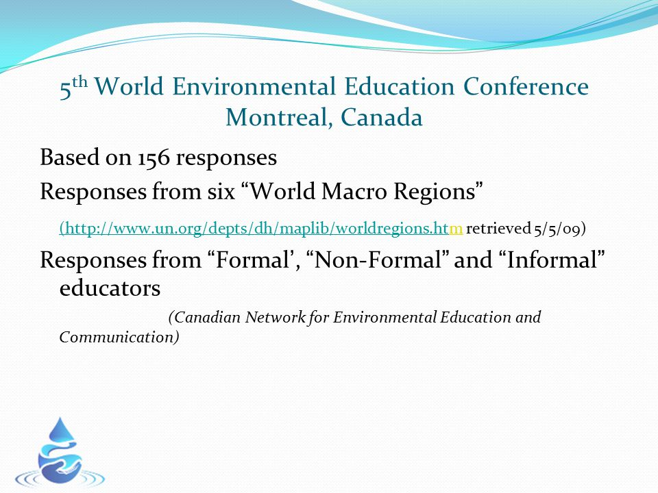 5 th World Environmental Education Conference Montreal, Canada Based on 156 responses Responses from six World Macro Regions (http://www.un.org/depts/dh/maplib/worldregions.ht(http://www.un.org/depts/dh/maplib/worldregions.htm retrieved 5/5/09) Responses from Formal ', Non-Formal and Informal educators (Canadian Network for Environmental Education and Communication)