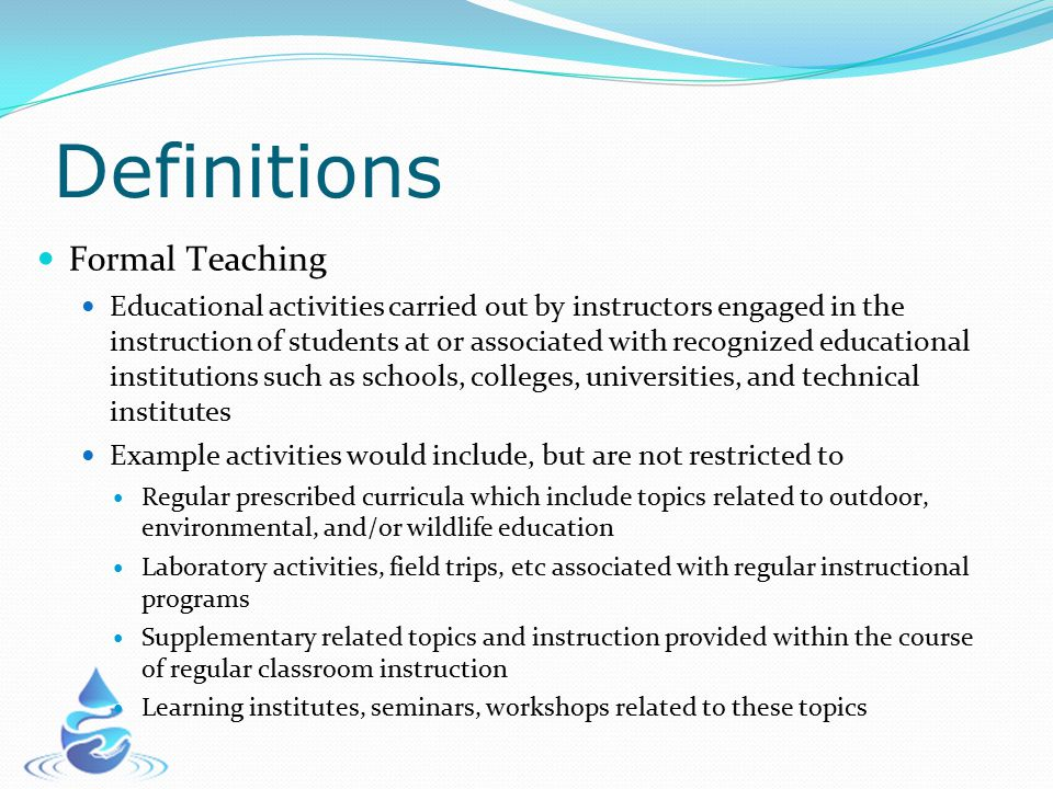Definitions Formal Teaching Educational activities carried out by instructors engaged in the instruction of students at or associated with recognized educational institutions such as schools, colleges, universities, and technical institutes Example activities would include, but are not restricted to Regular prescribed curricula which include topics related to outdoor, environmental, and/or wildlife education Laboratory activities, field trips, etc associated with regular instructional programs Supplementary related topics and instruction provided within the course of regular classroom instruction Learning institutes, seminars, workshops related to these topics