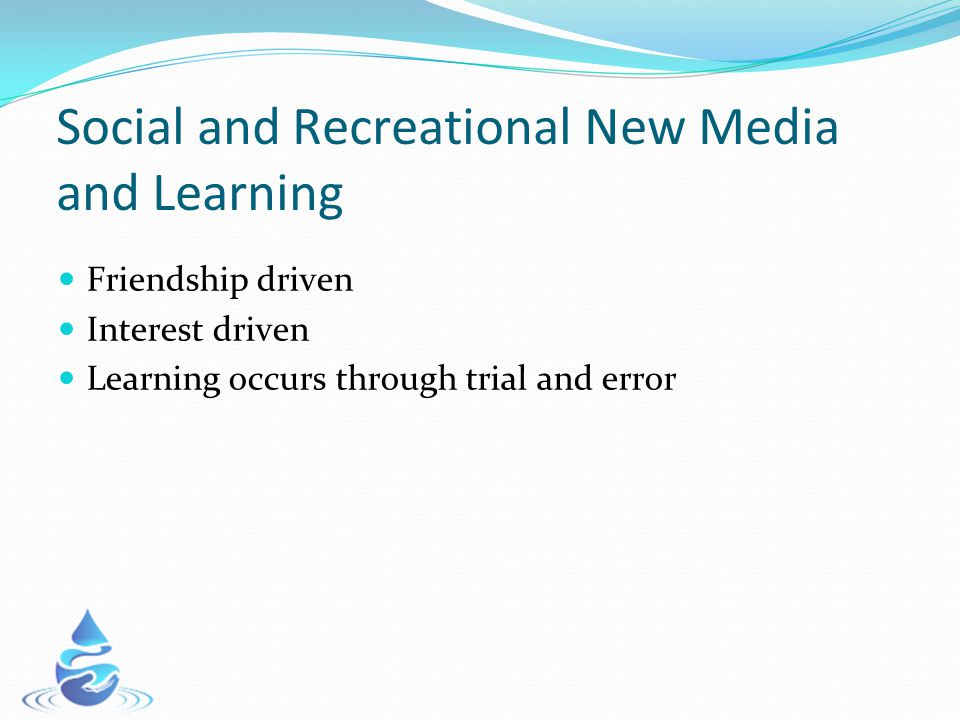 Social and Recreational New Media and Learning Friendship driven Interest driven Learning occurs through trial and error