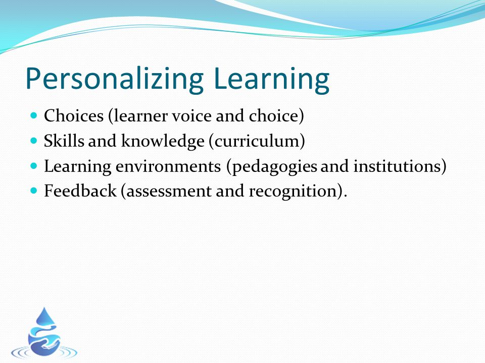 Personalizing Learning Choices (learner voice and choice) Skills and knowledge (curriculum) Learning environments (pedagogies and institutions) Feedback (assessment and recognition).