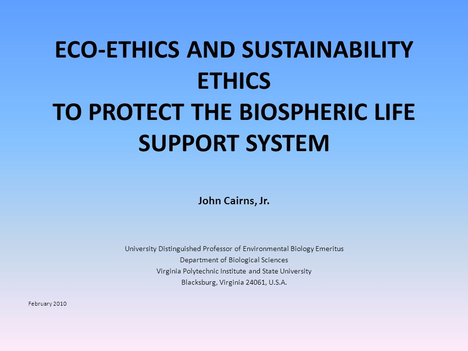ECO-ETHICS AND SUSTAINABILITY ETHICS TO PROTECT THE BIOSPHERIC LIFE SUPPORT SYSTEM John Cairns, Jr.