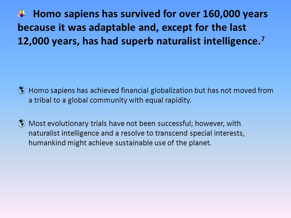 Homo sapiens has survived for over 160,000 years because it was adaptable and, except for the last 12,000 years, has had superb naturalist intelligence.
