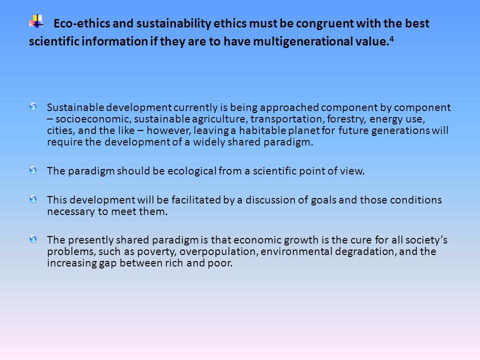 Eco-ethics and sustainability ethics must be congruent with the best scientific information if they are to have multigenerational value.