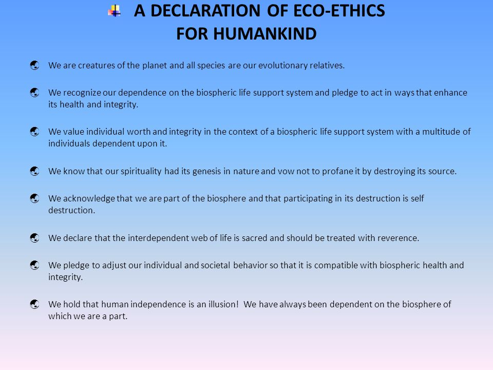 A DECLARATION OF ECO-ETHICS FOR HUMANKIND  We are creatures of the planet and all species are our evolutionary relatives.