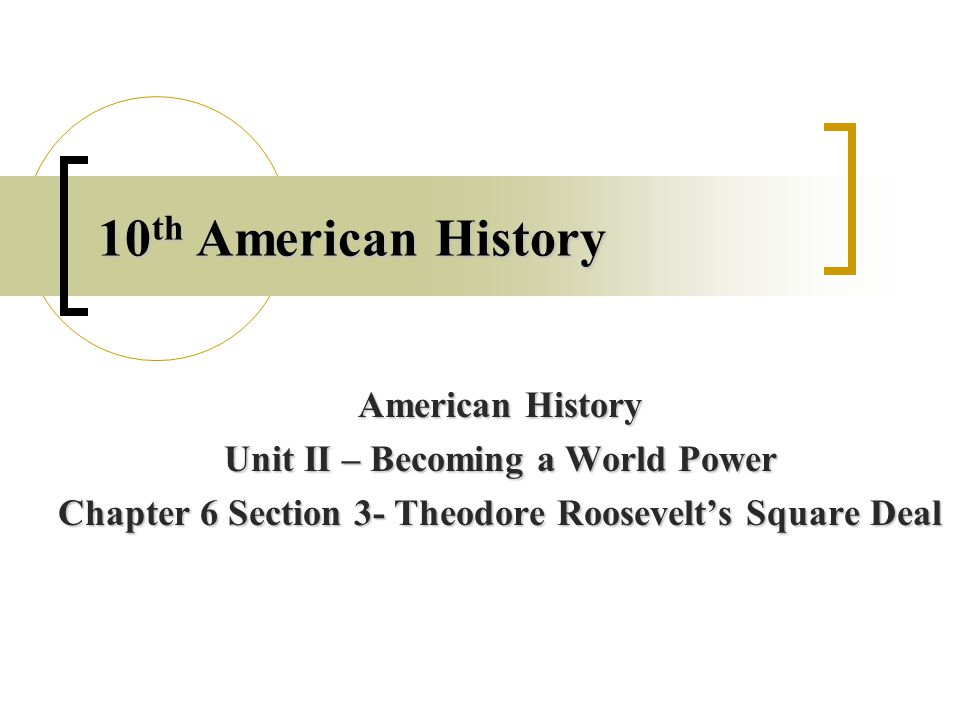 10 th American History American History Unit II – Becoming a World Power Chapter 6 Section 3- Theodore Roosevelt's Square Deal