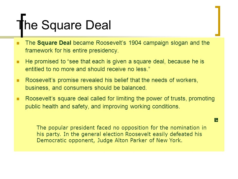 The Square Deal The Square Deal became Roosevelt's 1904 campaign slogan and the framework for his entire presidency.