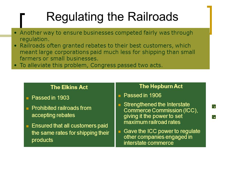 Regulating the Railroads The Elkins Act Passed in 1903 Prohibited railroads from accepting rebates Ensured that all customers paid the same rates for shipping their products The Hepburn Act Passed in 1906 Strengthened the Interstate Commerce Commission (ICC), giving it the power to set maximum railroad rates Gave the ICC power to regulate other companies engaged in interstate commerce Another way to ensure businesses competed fairly was through regulation.