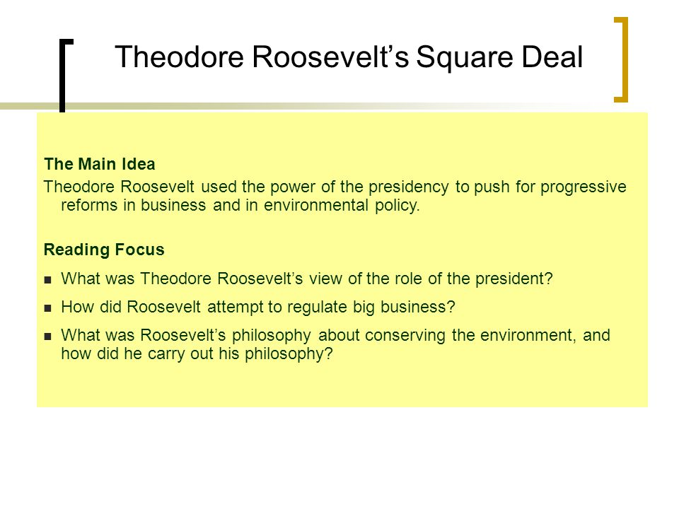 The Main Idea Theodore Roosevelt used the power of the presidency to push for progressive reforms in business and in environmental policy.