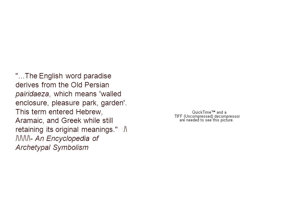 ...The English word paradise derives from the Old Persian pairidaeza, which means walled enclosure, pleasure park, garden .