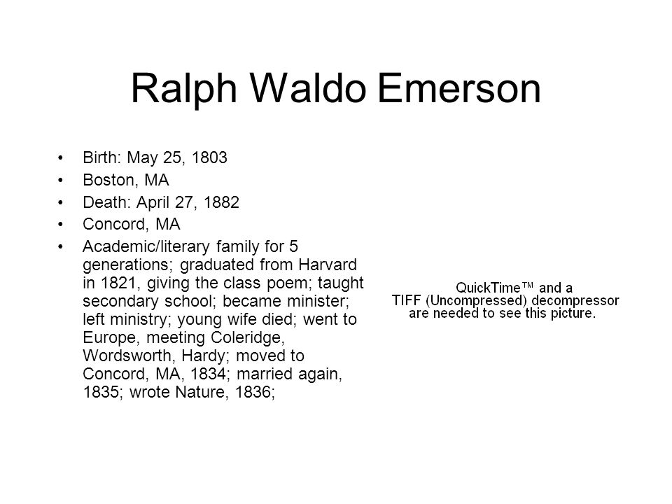 Ralph Waldo Emerson Birth: May 25, 1803 Boston, MA Death: April 27, 1882 Concord, MA Academic/literary family for 5 generations; graduated from Harvar