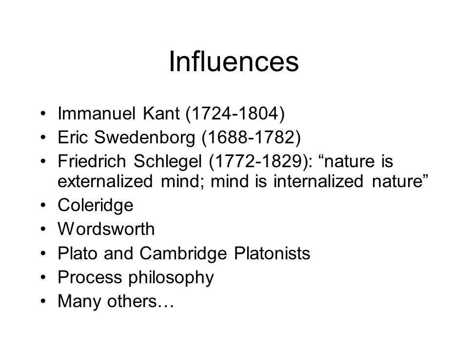 Influences Immanuel Kant (1724-1804) Eric Swedenborg (1688-1782) Friedrich Schlegel (1772-1829): nature is externalized mind; mind is internalized nature Coleridge Wordsworth Plato and Cambridge Platonists Process philosophy Many others…
