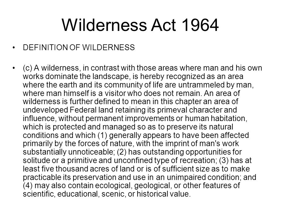 Wilderness Act 1964 DEFINITION OF WILDERNESS (c) A wilderness, in contrast with those areas where man and his own works dominate the landscape, is hereby recognized as an area where the earth and its community of life are untrammeled by man, where man himself is a visitor who does not remain.