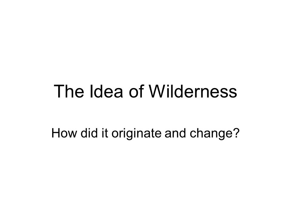 The Idea of Wilderness How did it originate and change