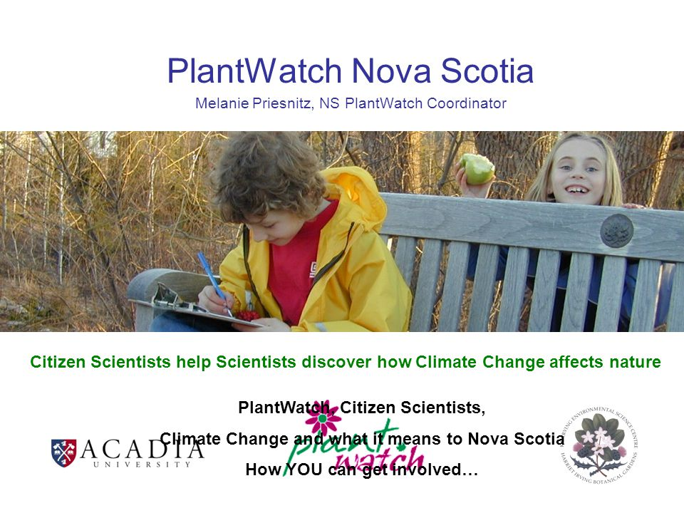 PlantWatch Nova Scotia Melanie Priesnitz, NS PlantWatch Coordinator PlantWatch, Citizen Scientists, Climate Change and what it means to Nova Scotia How YOU can get involved… Citizen Scientists help Scientists discover how Climate Change affects nature