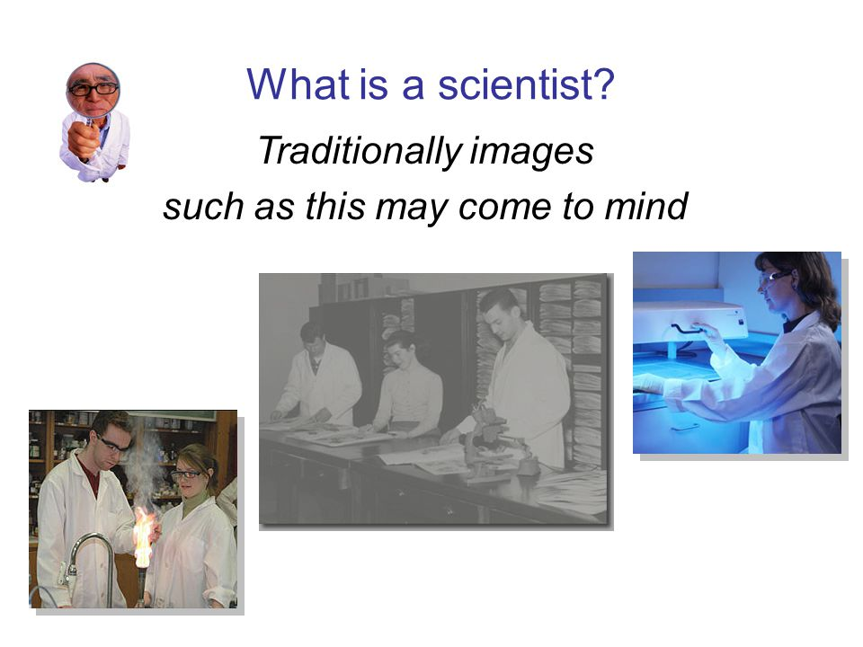 What is a scientist Traditionally images such as this may come to mind