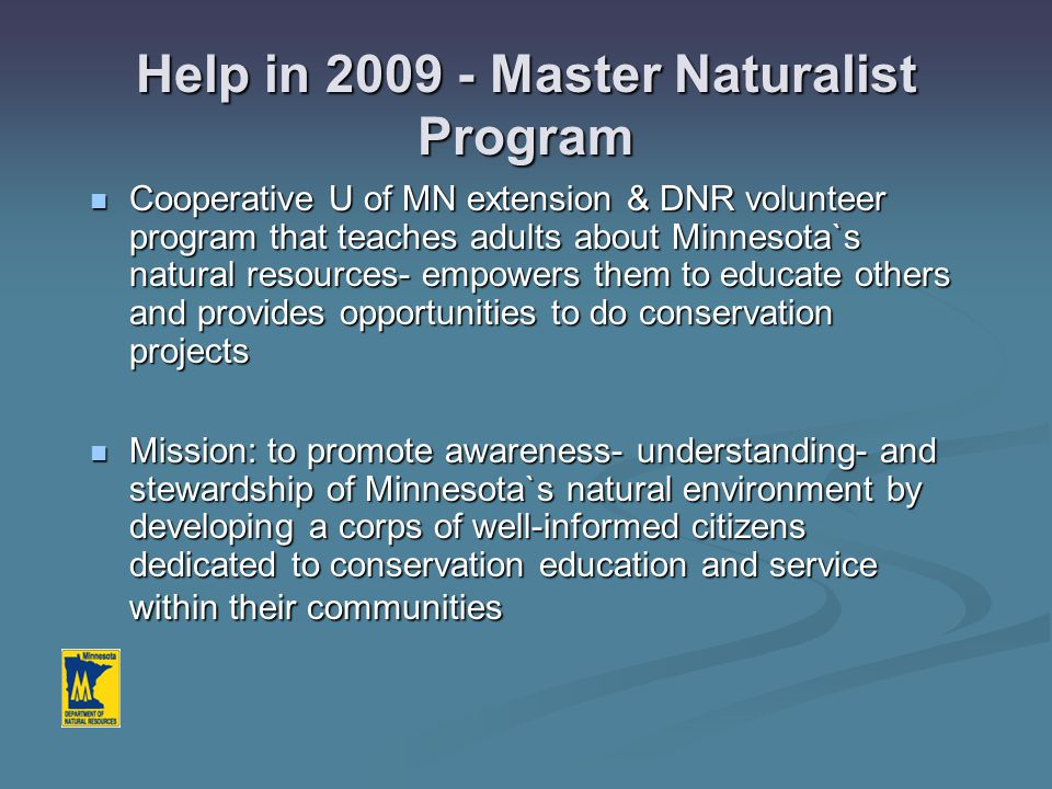 Help in 2009 - Master Naturalist Program Cooperative U of MN extension & DNR volunteer program that teaches adults about Minnesota`s natural resources