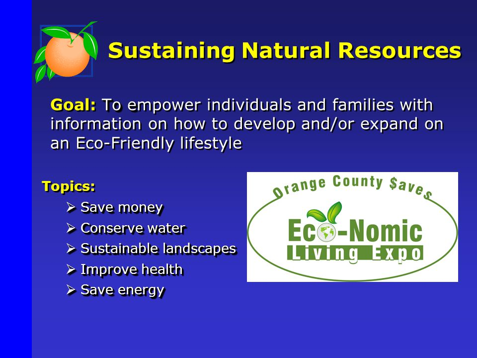To e Goal: To empower individuals and families with information on how to develop and/or expand on an Eco-Friendly lifestyle Topics:  Save money  Conserve water  Sustainable landscapes  Improve health  Save energy Sustaining Natural Resources