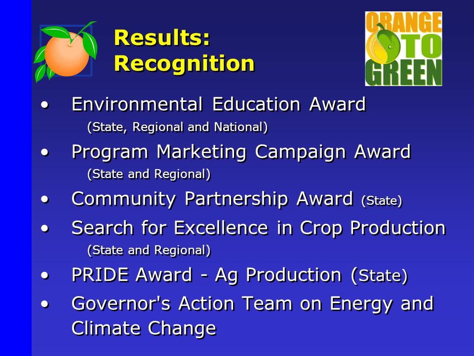 Results: Recognition Environmental Education Award (State, Regional and National) Program Marketing Campaign Award (State and Regional) Community Partnership Award (State) Search for Excellence in Crop Production (State and Regional) PRIDE Award - Ag Production ( State) Governor s Action Team on Energy and Climate Change