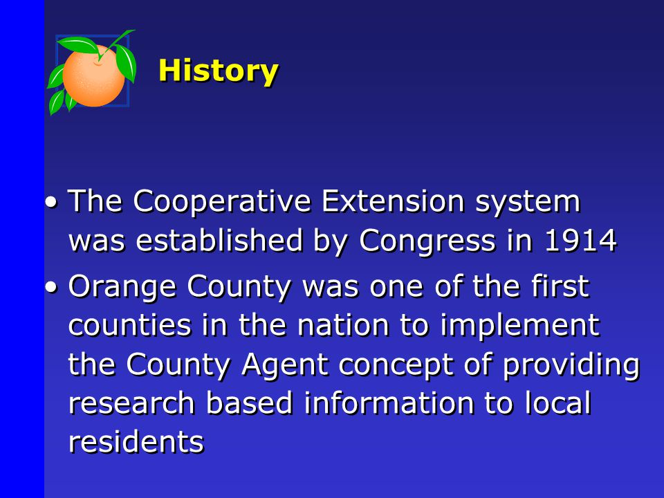 History The Cooperative Extension system was established by Congress in 1914 Orange County was one of the first counties in the nation to implement the County Agent concept of providing research based information to local residents The Cooperative Extension system was established by Congress in 1914 Orange County was one of the first counties in the nation to implement the County Agent concept of providing research based information to local residents