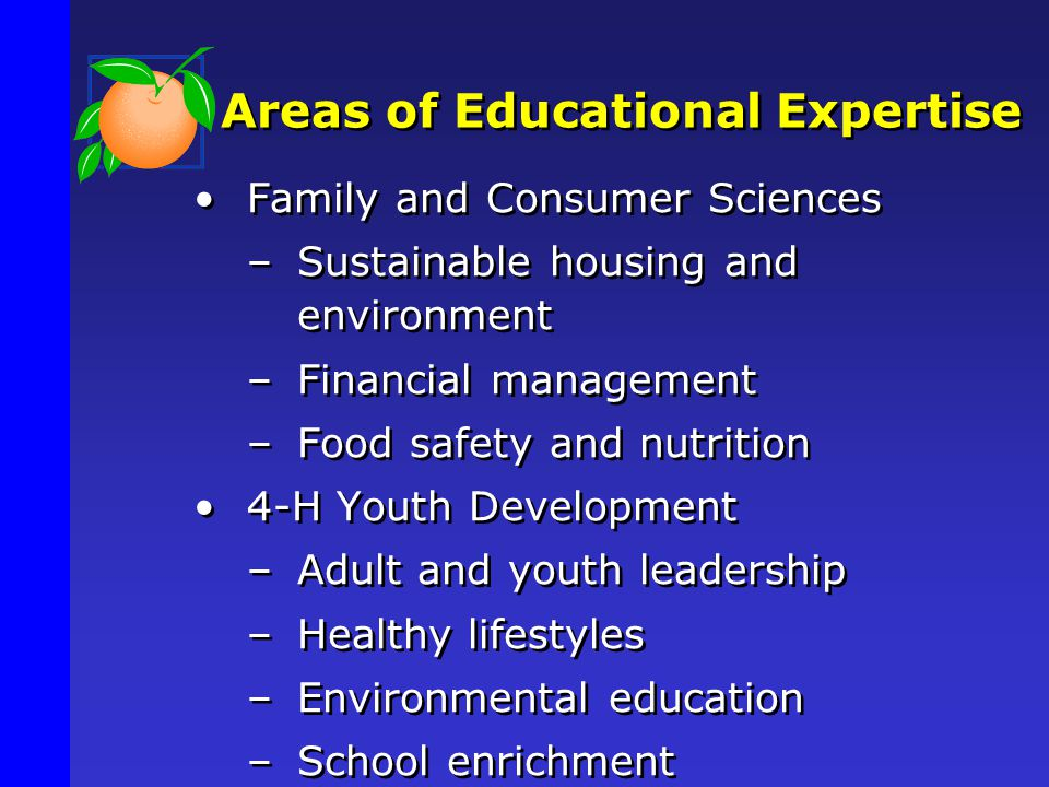 Areas of Educational Expertise Family and Consumer Sciences –Sustainable housing and environment –Financial management –Food safety and nutrition 4-H Youth Development –Adult and youth leadership –Healthy lifestyles –Environmental education –School enrichment