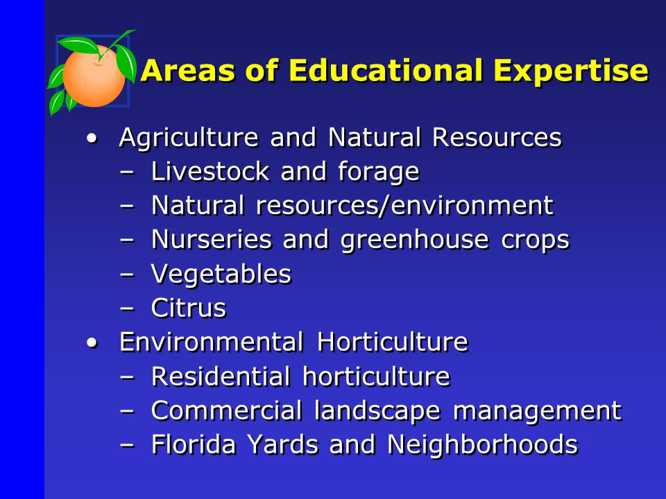 Areas of Educational Expertise Agriculture and Natural Resources –Livestock and forage –Natural resources/environment –Nurseries and greenhouse crops –Vegetables –Citrus Environmental Horticulture –Residential horticulture –Commercial landscape management –Florida Yards and Neighborhoods
