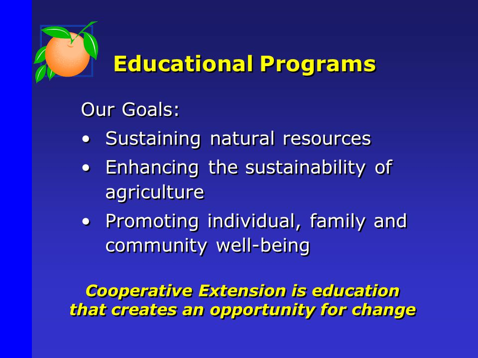 Educational Programs Our Goals: Sustaining natural resources Enhancing the sustainability of agriculture Promoting individual, family and community well-being Cooperative Extension is education that creates an opportunity for change