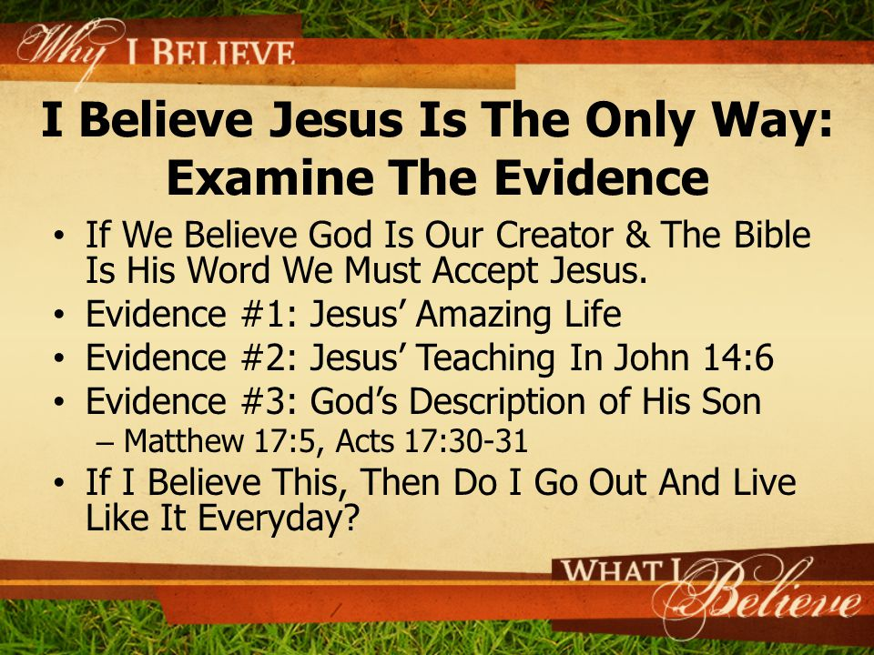 I Believe Jesus Is The Only Way: Examine The Evidence If We Believe God Is Our Creator & The Bible Is His Word We Must Accept Jesus. Evidence #1: Jesu