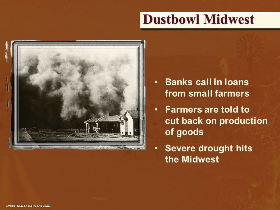 Dustbowl Midwest Banks call in loans from small farmers Farmers are told to cut back on production of goods Severe drought hits the Midwest