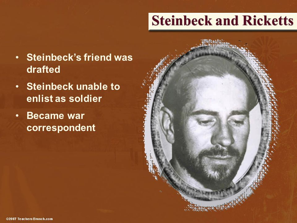 Steinbeck and Ricketts Steinbeck's friend was drafted Steinbeck unable to enlist as soldier Became war correspondent