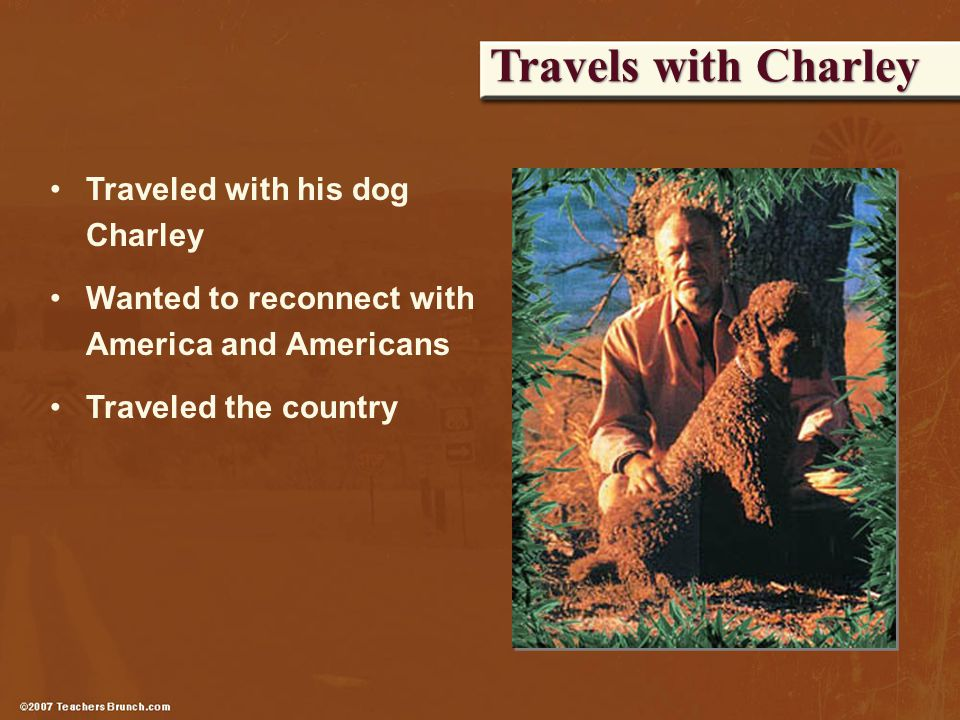 Travels with Charley Traveled with his dog Charley Wanted to reconnect with America and Americans Traveled the country