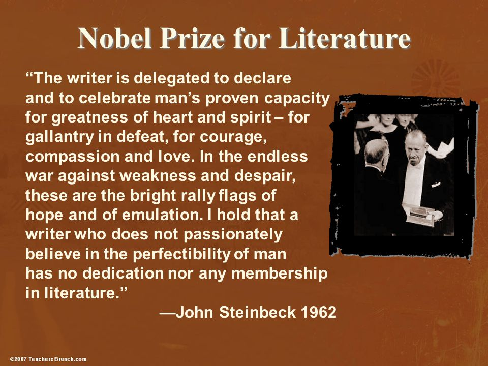 Nobel Prize for Literature The writer is delegated to declare and to celebrate man's proven capacity for greatness of heart and spirit – for gallantry in defeat, for courage, compassion and love.