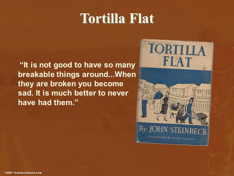 Tortilla Flat It is not good to have so many breakable things around...When they are broken you become sad.