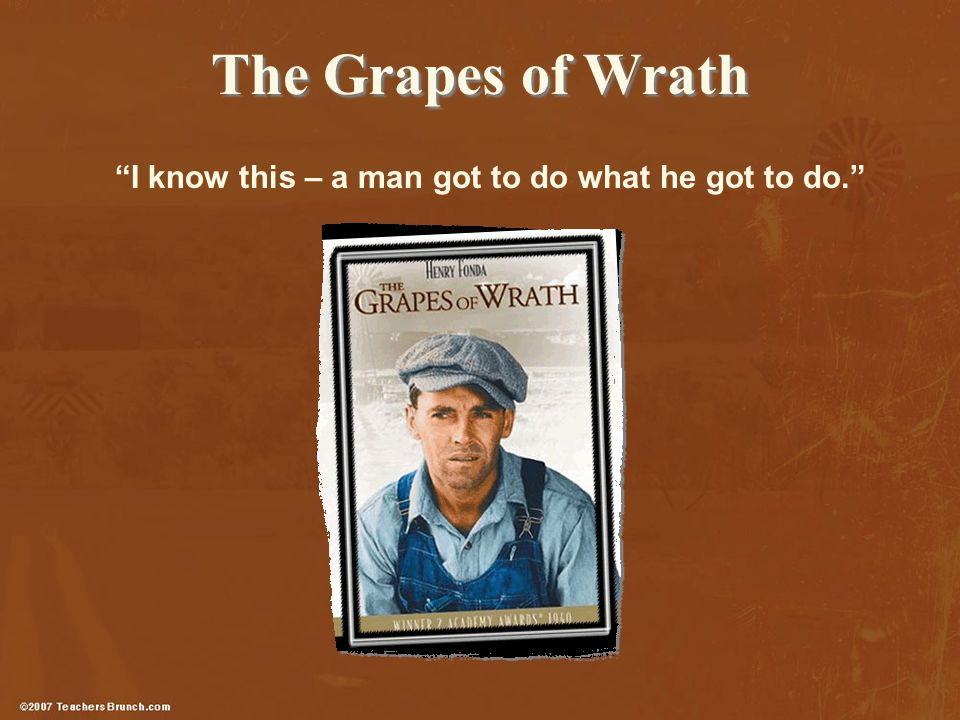 The Grapes of Wrath I know this – a man got to do what he got to do.