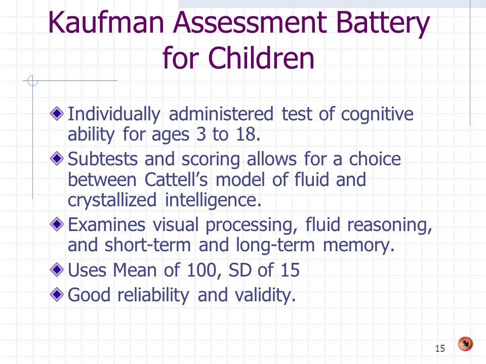 15 Kaufman Assessment Battery for Children Individually administered test of cognitive ability for ages 3 to 18.