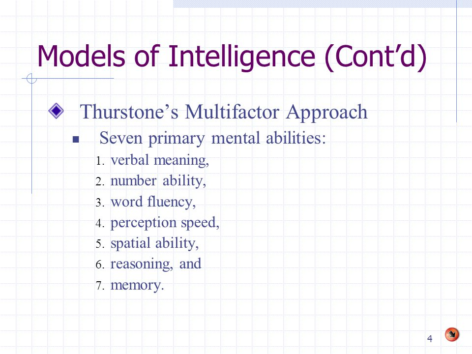 4 Models of Intelligence (Cont'd) Thurstone's Multifactor Approach Seven primary mental abilities: 1.