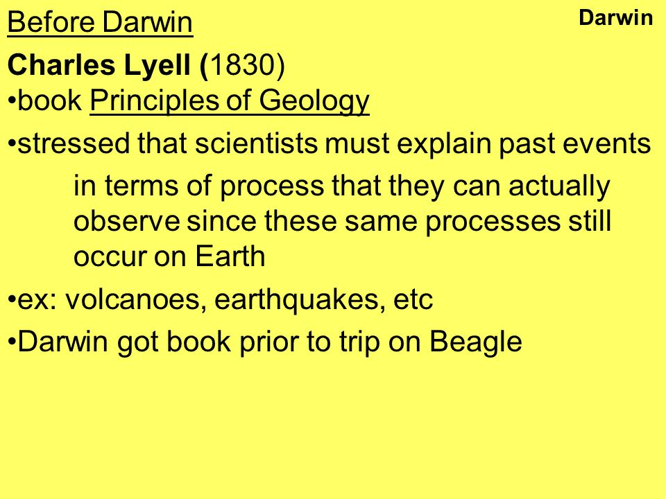 Darwin Before Darwin Charles Lyell (1830) book Principles of Geology stressed that scientists must explain past events in terms of process that they can actually observe since these same processes still occur on Earth ex: volcanoes, earthquakes, etc Darwin got book prior to trip on Beagle