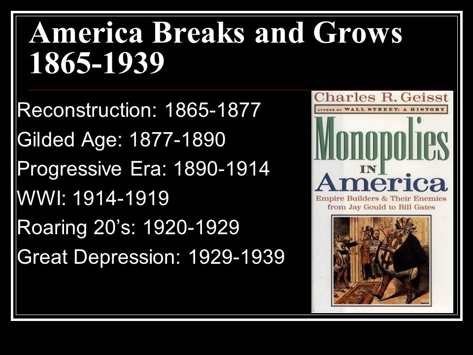 America Breaks and Grows 1865-1939 Reconstruction: 1865-1877 Gilded Age: 1877-1890 Progressive Era: 1890-1914 WWI: 1914-1919 Roaring 20's: 1920-1929 Great Depression: 1929-1939