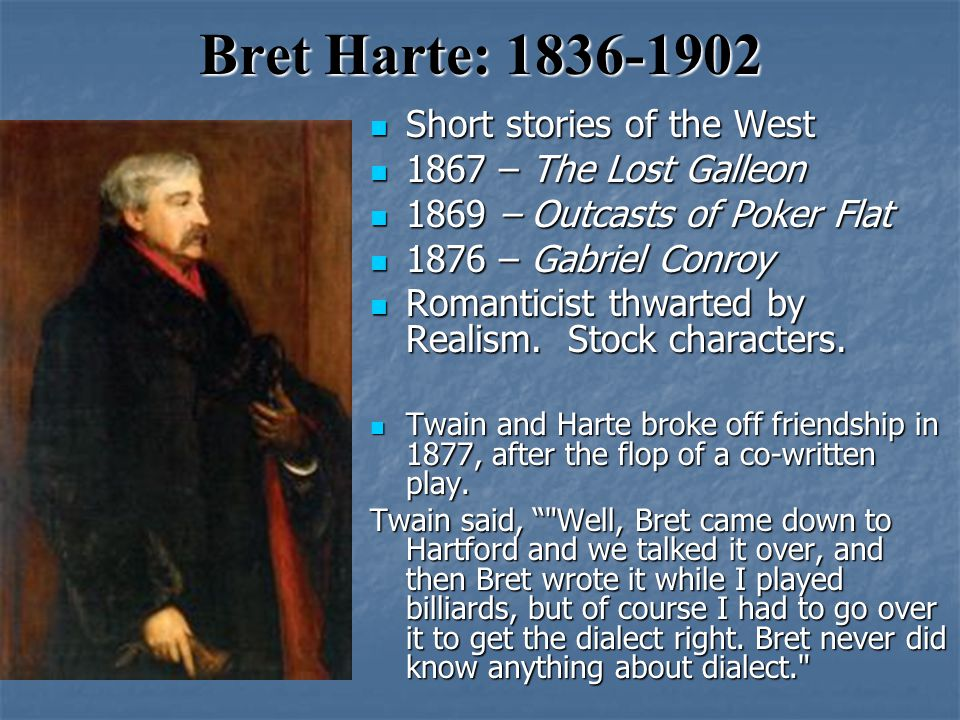 Bret Harte: 1836-1902 Short stories of the West Short stories of the West 1867 – The Lost Galleon 1867 – The Lost Galleon 1869 – Outcasts of Poker Flat 1869 – Outcasts of Poker Flat 1876 – Gabriel Conroy 1876 – Gabriel Conroy Romanticist thwarted by Realism.