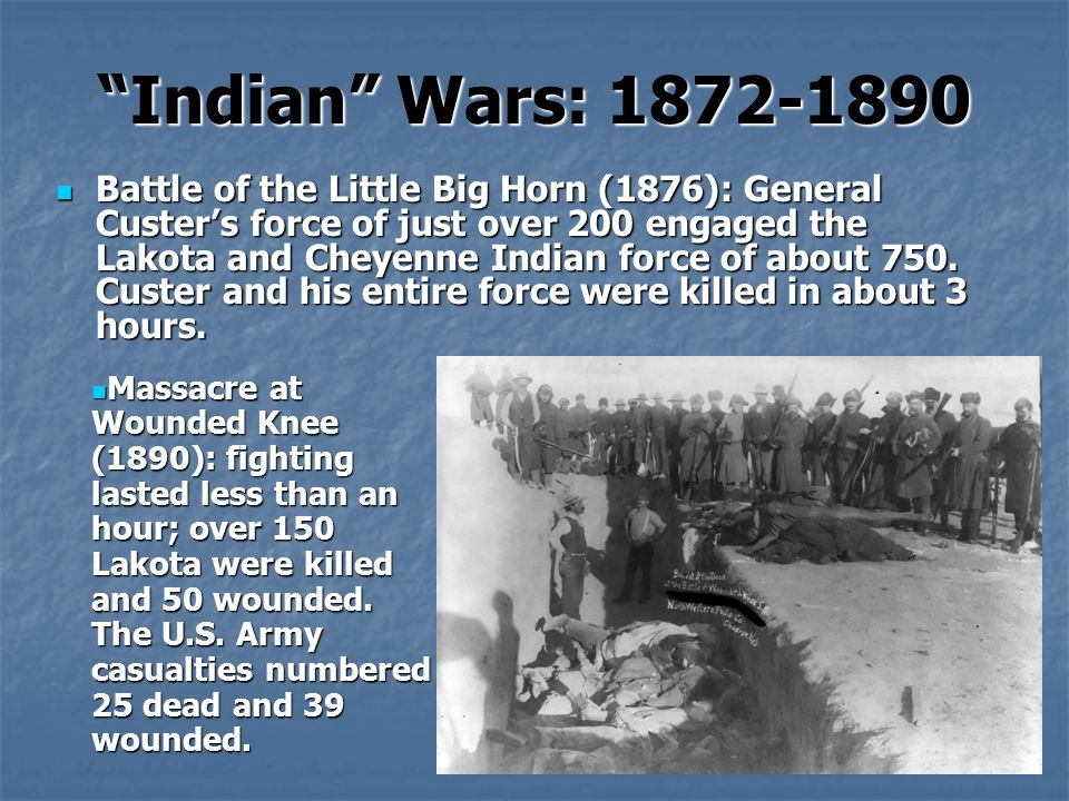 Indian Wars: 1872-1890 Battle of the Little Big Horn (1876): General Custer's force of just over 200 engaged the Lakota and Cheyenne Indian force of about 750.