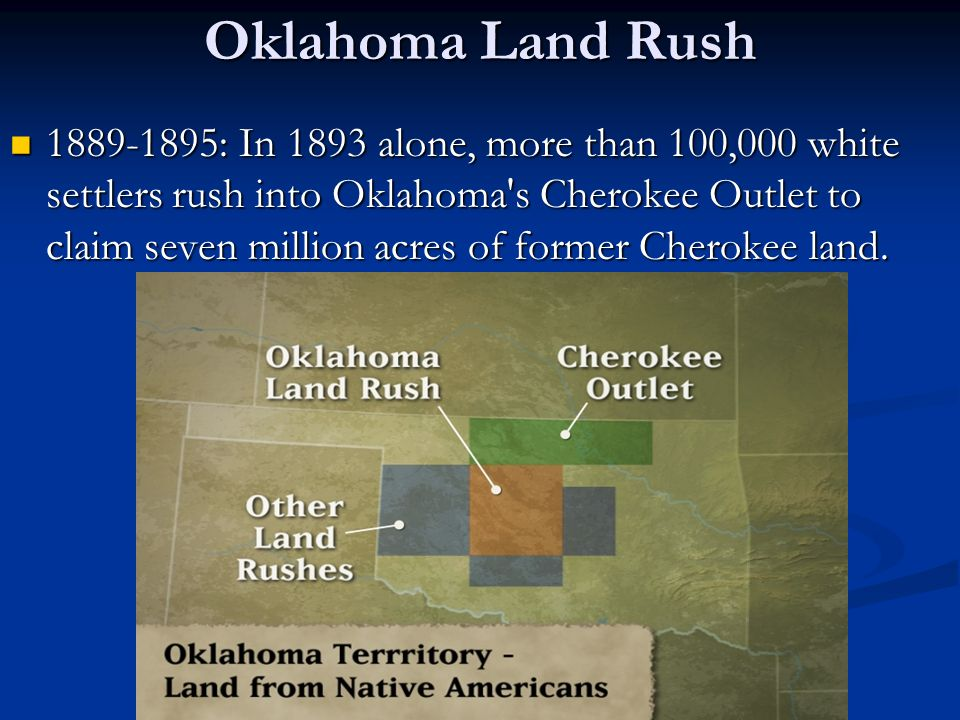 Oklahoma Land Rush 1889-1895: In 1893 alone, more than 100,000 white settlers rush into Oklahoma s Cherokee Outlet to claim seven million acres of former Cherokee land.