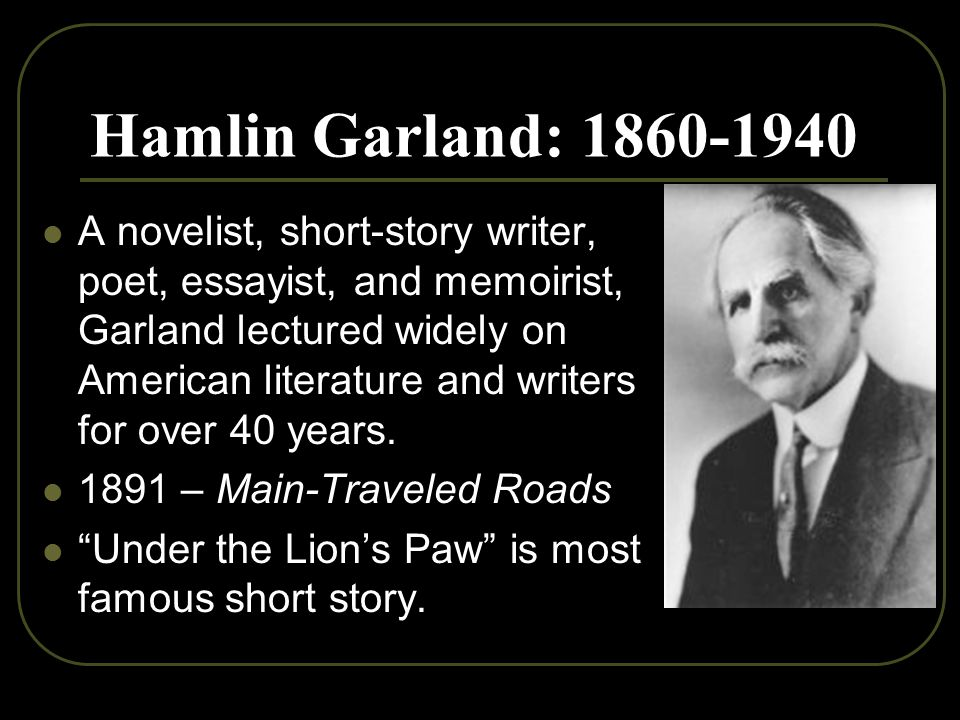 Hamlin Garland: 1860-1940 A novelist, short-story writer, poet, essayist, and memoirist, Garland lectured widely on American literature and writers for over 40 years.