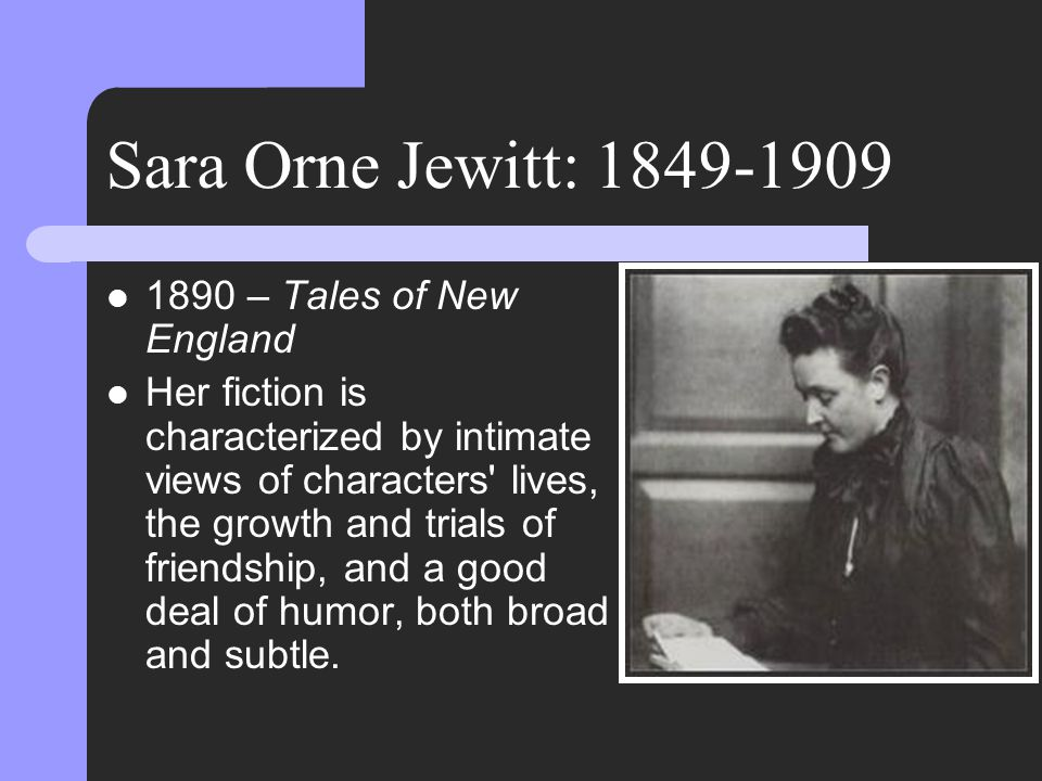 Sara Orne Jewitt: 1849-1909 1890 – Tales of New England Her fiction is characterized by intimate views of characters lives, the growth and trials of friendship, and a good deal of humor, both broad and subtle.