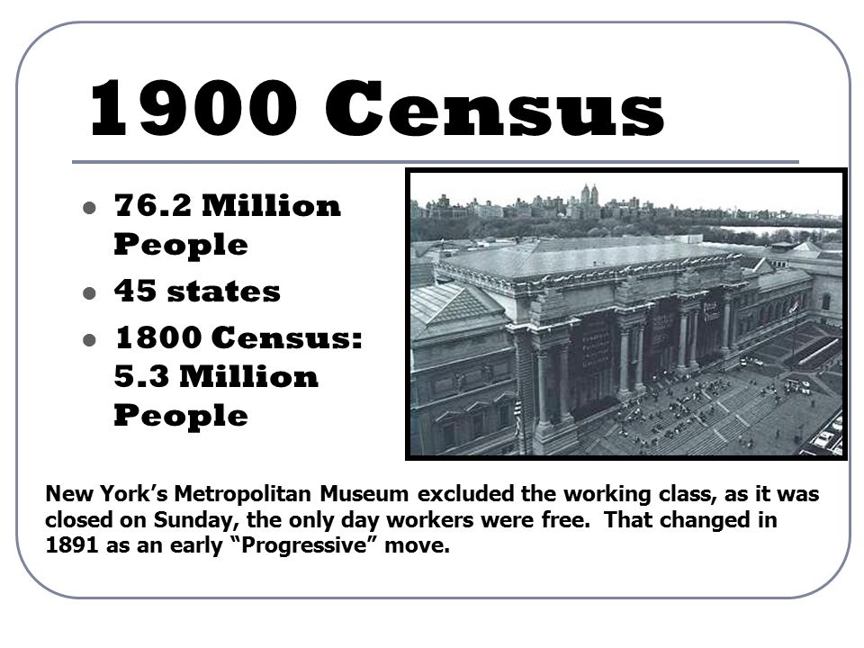 1900 Census 76.2 Million People 45 states 1800 Census: 5.3 Million People New York's Metropolitan Museum excluded the working class, as it was closed on Sunday, the only day workers were free.